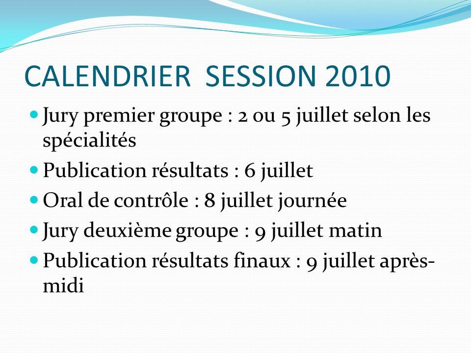 CALENDRIER SESSION 2010 Jury premier groupe : 2 ou 5 juillet selon les spécialités Publication résultats : 6 juillet Oral de contrôle : 8 juillet journée Jury deuxième groupe : 9 juillet matin Publication résultats finaux : 9 juillet après- midi