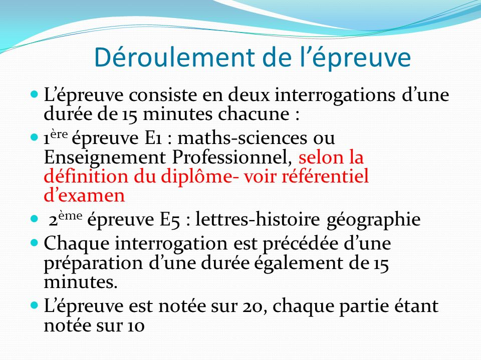 Déroulement de lépreuve Lépreuve consiste en deux interrogations dune durée de 15 minutes chacune : 1 ère épreuve E1 : maths-sciences ou Enseignement Professionnel, selon la définition du diplôme- voir référentiel dexamen 2 ème épreuve E5 : lettres-histoire géographie Chaque interrogation est précédée dune préparation dune durée également de 15 minutes.