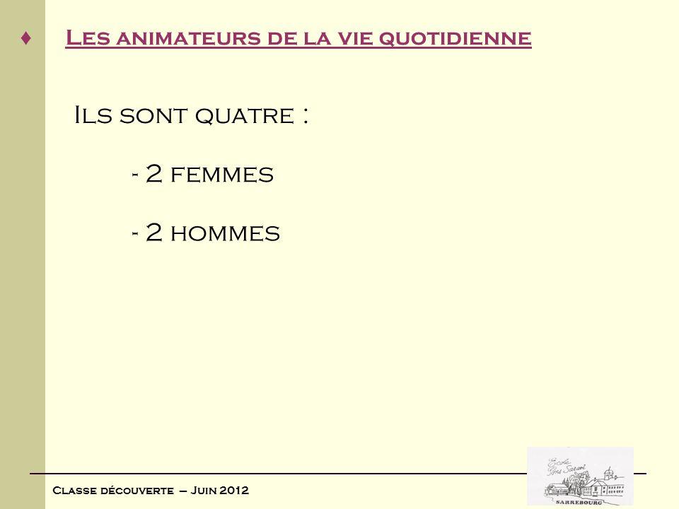 Classe découverte – Juin 2012 Les animateurs de la vie quotidienne Ils sont quatre : - 2 femmes - 2 hommes