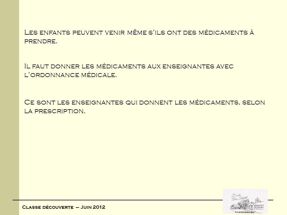 Classe découverte – Juin 2012 Les enfants peuvent venir même sils ont des médicaments à prendre. Il faut donner les médicaments aux enseignantes avec