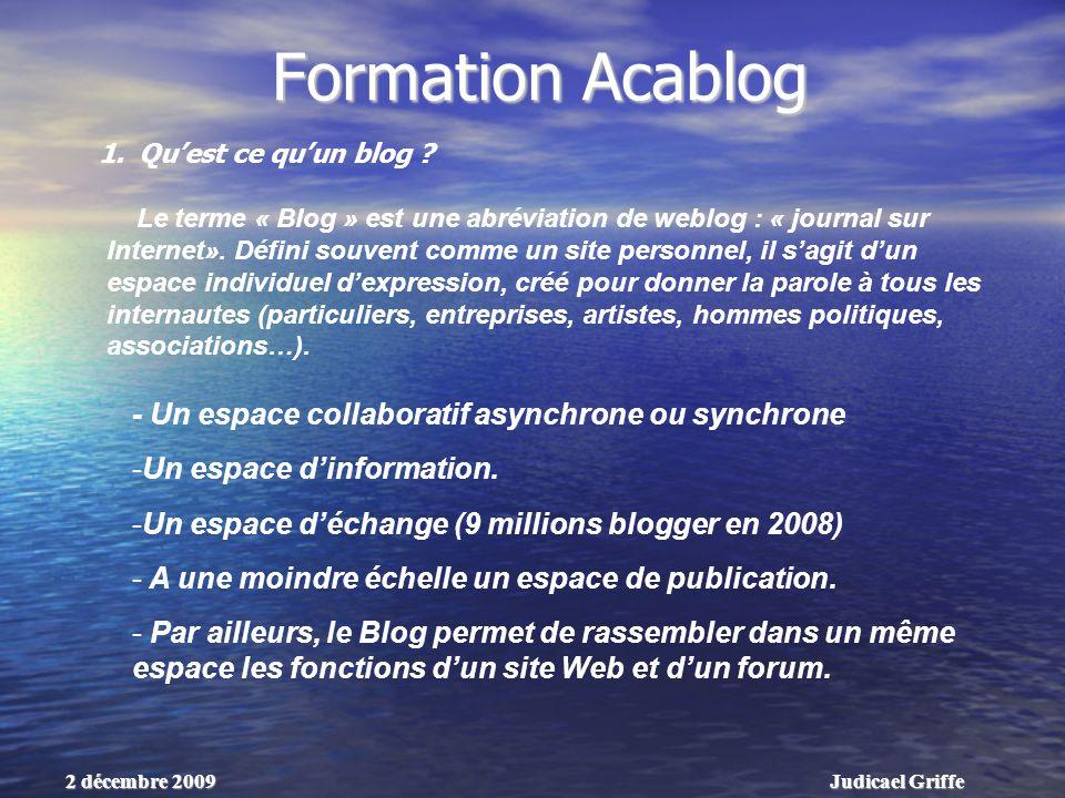 Judicael Griffe2 décembre 2009 Formation Acablog Le terme « Blog » est une abréviation de weblog : « journal sur Internet».