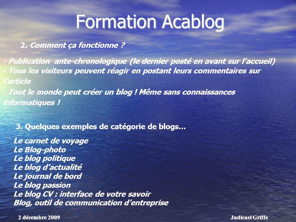 Judicael Griffe2 décembre 2009 Formation Acablog - Publication ante-chronologique (le dernier posté en avant sur laccueil) - Tous les visiteurs peuvent réagir en postant leurs commentaires sur larticle - Tout le monde peut créer un blog .