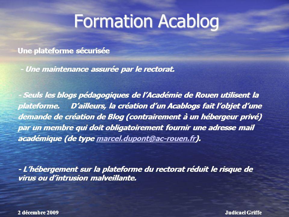 Judicael Griffe2 décembre 2009 Formation Acablog Une plateforme sécurisée - Seuls les blogs pédagogiques de lAcadémie de Rouen utilisent la plateforme.