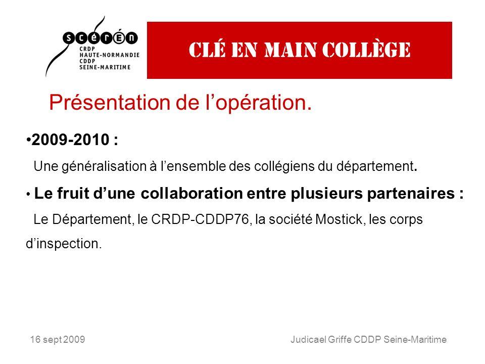 16 sept 2009Judicael Griffe CDDP Seine-Maritime Clé en main collège Présentation de lopération. 2009-2010 : Une généralisation à lensemble des collégi