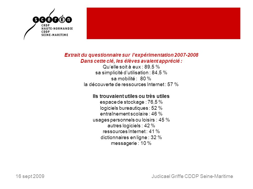 16 sept 2009Judicael Griffe CDDP Seine-Maritime Extrait du questionnaire sur lexpérimentation 2007-2008 Dans cette clé, les élèves avaient apprécié : Quelle soit à eux : 89,5 % sa simplicité dutilisation : 84,5 % sa mobilité : 80 % la découverte de ressources Internet : 57 % Ils trouvaient utiles ou très utiles espace de stockage : 76,5 % logiciels bureautiques : 52 % entraînement scolaire : 46 % usages personnels ou loisirs : 45 % autres logiciels : 42 % ressources Internet : 41 % dictionnaires en ligne : 32 % messagerie : 10 %