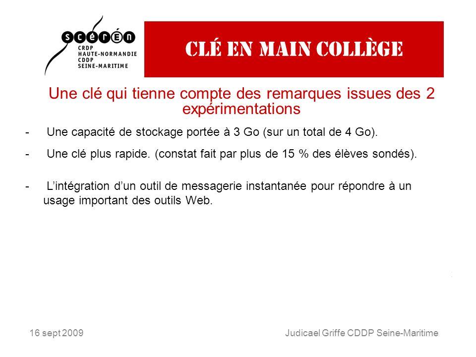 16 sept 2009Judicael Griffe CDDP Seine-Maritime Clé en main collège Une clé qui tienne compte des remarques issues des 2 expérimentations Extrait du bilan de lexpérimentation 2008-2009 élaboré en partenariat avec lAgence Nationale des Usages TUICE 42% des élèves satisfaits de la clé comme espace de stockage et déchange.