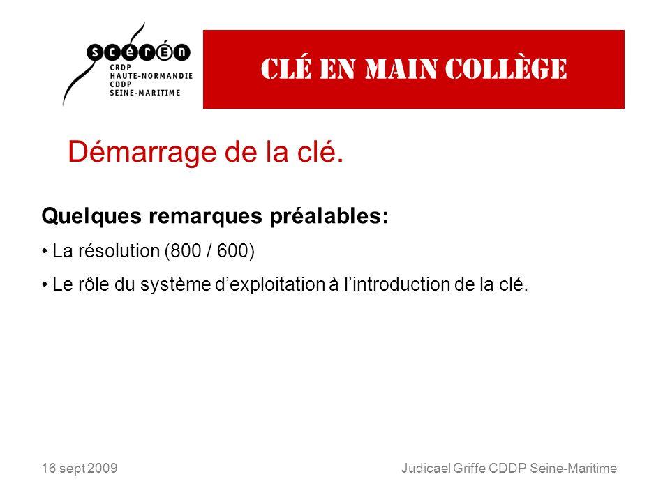 16 sept 2009Judicael Griffe CDDP Seine-Maritime Clé en main collège Démarrage de la clé. Quelques remarques préalables: La résolution (800 / 600) Le r