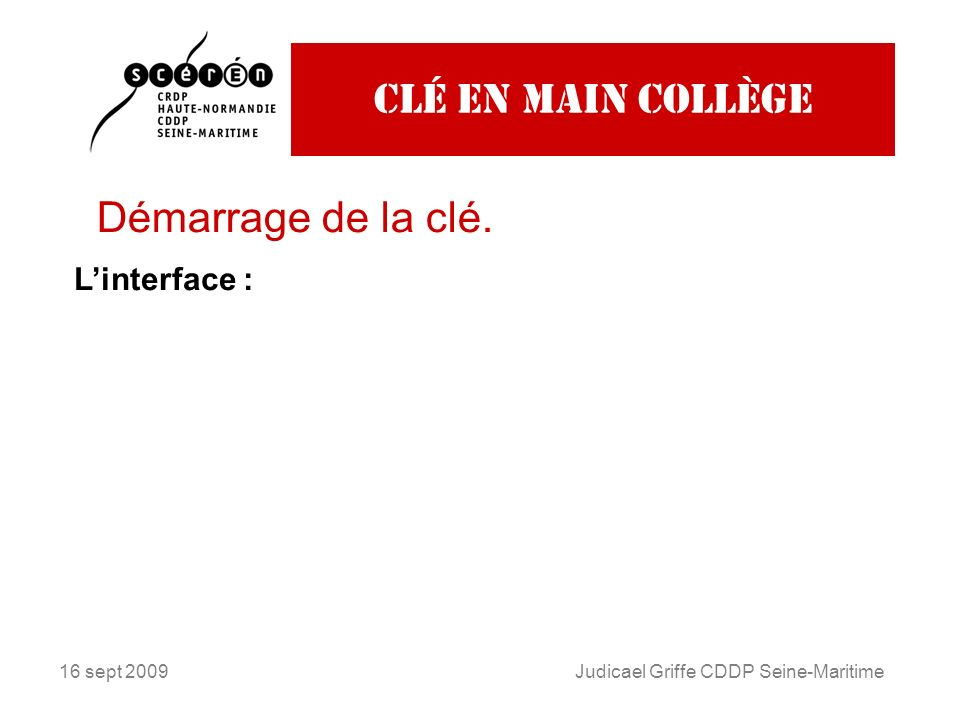 16 sept 2009Judicael Griffe CDDP Seine-Maritime Clé en main collège Démarrage de la clé. Linterface :