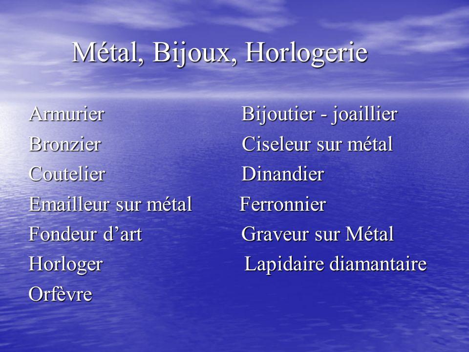 Métal, Bijoux, Horlogerie Métal, Bijoux, Horlogerie Armurier Bijoutier - joaillier Bronzier Ciseleur sur métal Coutelier Dinandier Emailleur sur métal