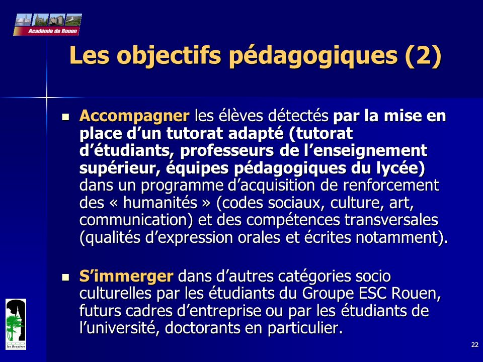 22 Les objectifs pédagogiques (2) Accompagner les élèves détectés par la mise en place dun tutorat adapté (tutorat détudiants, professeurs de lenseign