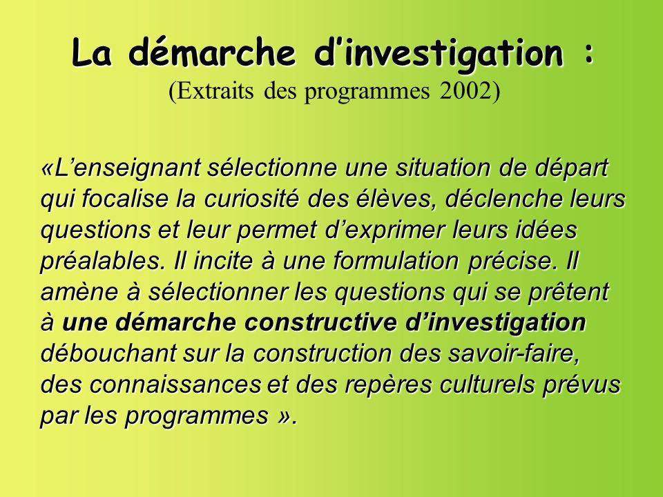 La démarche dinvestigation : La démarche dinvestigation : (Extraits des programmes 2002) «Lenseignant sélectionne une situation de départ qui focalise