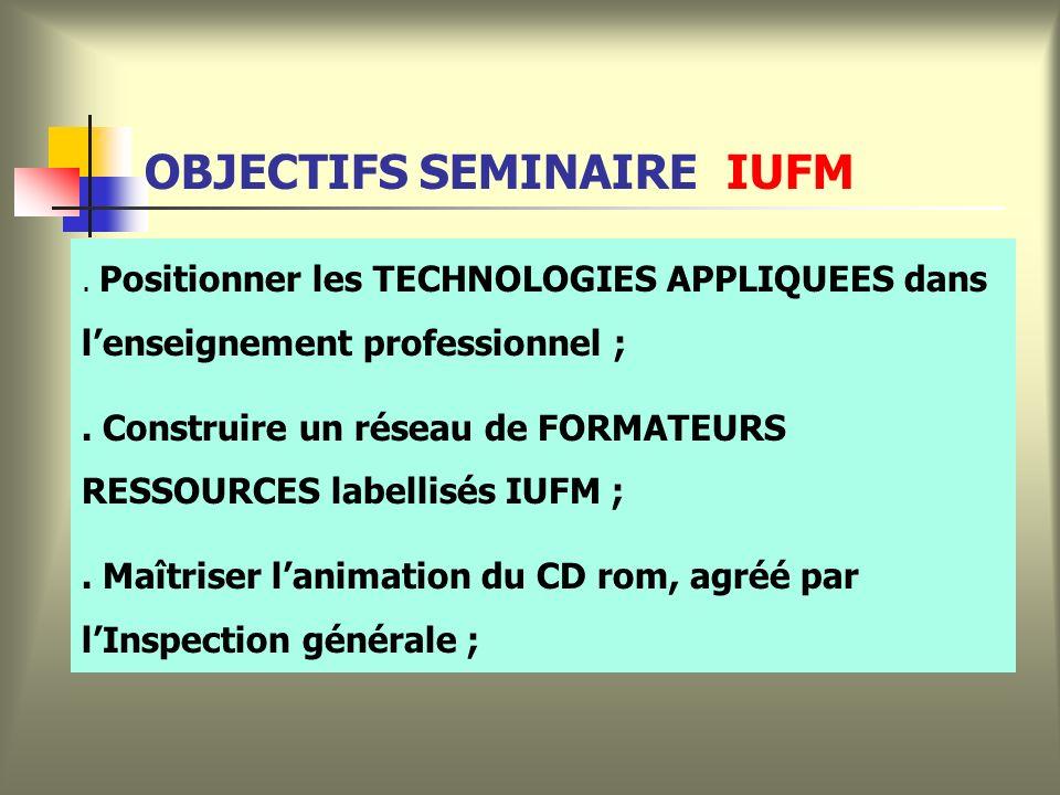 OBJECTIFS SEMINAIRE IUFM. Positionner les TECHNOLOGIES APPLIQUEES dans lenseignement professionnel ;. Construire un réseau de FORMATEURS RESSOURCES la
