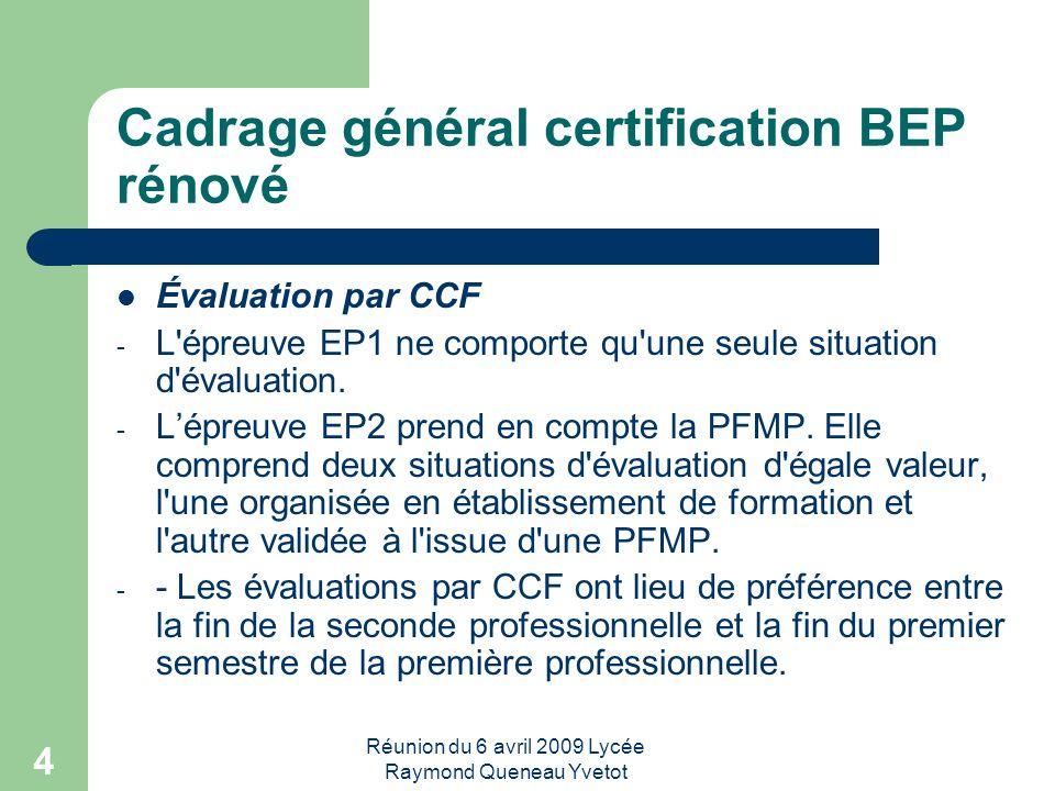 Réunion du 6 avril 2009 Lycée Raymond Queneau Yvetot 4 Cadrage général certification BEP rénové Évaluation par CCF - L'épreuve EP1 ne comporte qu'une
