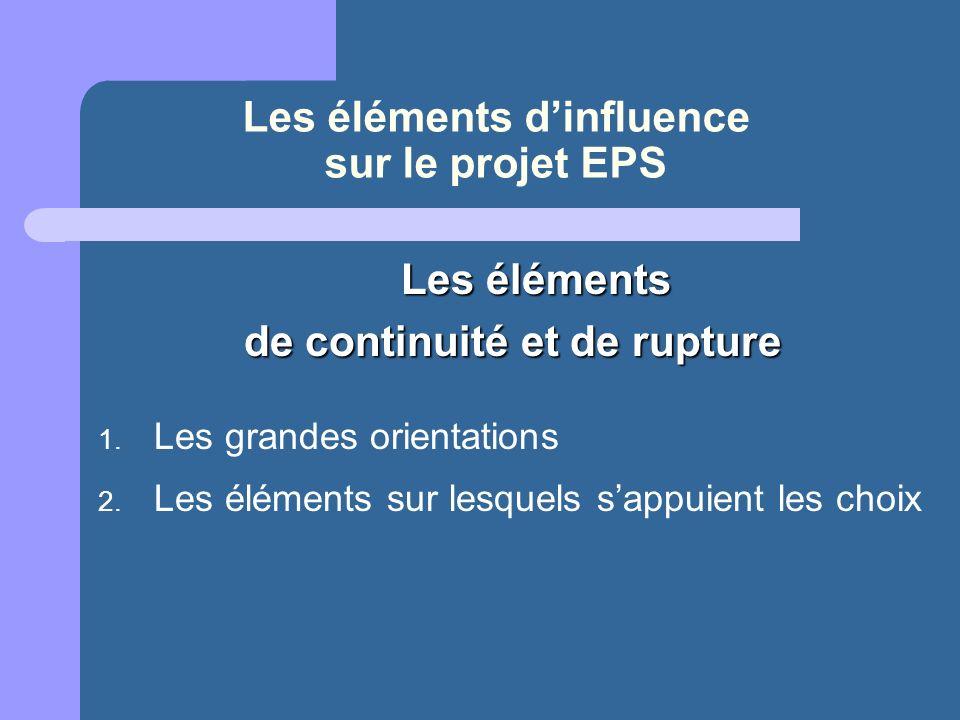 Les éléments dinfluence sur le projet EPS Les éléments Les éléments de continuité et de rupture 1. Les grandes orientations 2. Les éléments sur lesque
