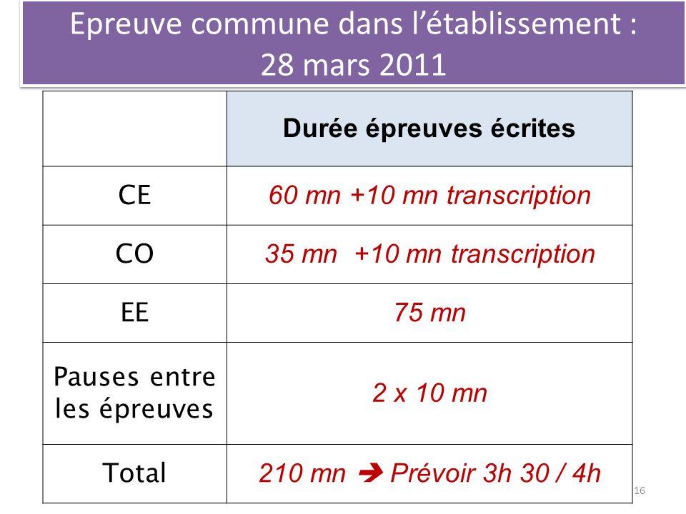 Epreuve commune dans létablissement : 28 mars 2011 Durée épreuves écrites CE 60 mn +10 mn transcription CO 35 mn +10 mn transcription EE 75 mn Pauses