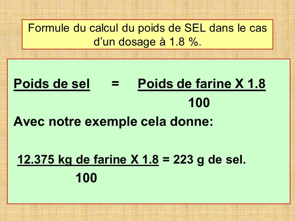 Formule du calcul du poids de SEL dans le cas dun dosage à 1.8 %. Poids de sel = Poids de farine X 1.8 100 Avec notre exemple cela donne: 12.375 kg de