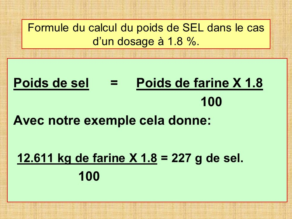 Formule du calcul du poids de SEL dans le cas dun dosage à 1.8 %. Poids de sel = Poids de farine X 1.8 100 Avec notre exemple cela donne: 12.611 kg de
