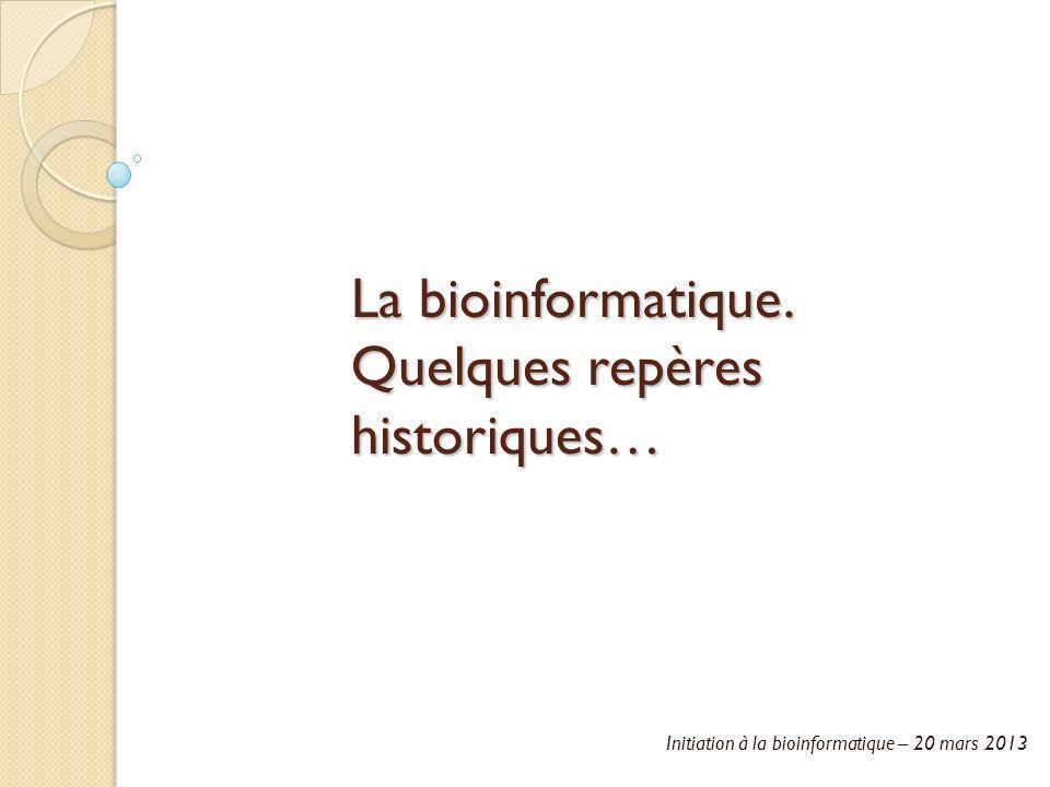 Initiation à la bioinformatique – 20 mars 2013 La bioinformatique. Quelques repères historiques…