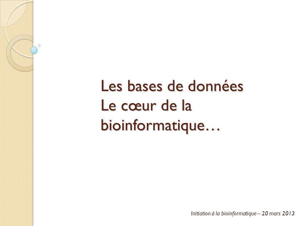 Initiation à la bioinformatique – 20 mars 2013 Les bases de données Le cœur de la bioinformatique…