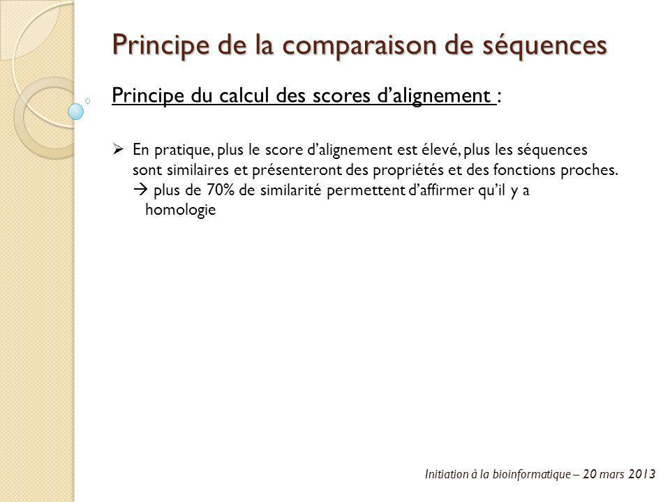 Initiation à la bioinformatique – 20 mars 2013 Principe de la comparaison de séquences Principe du calcul des scores dalignement : En pratique, plus l