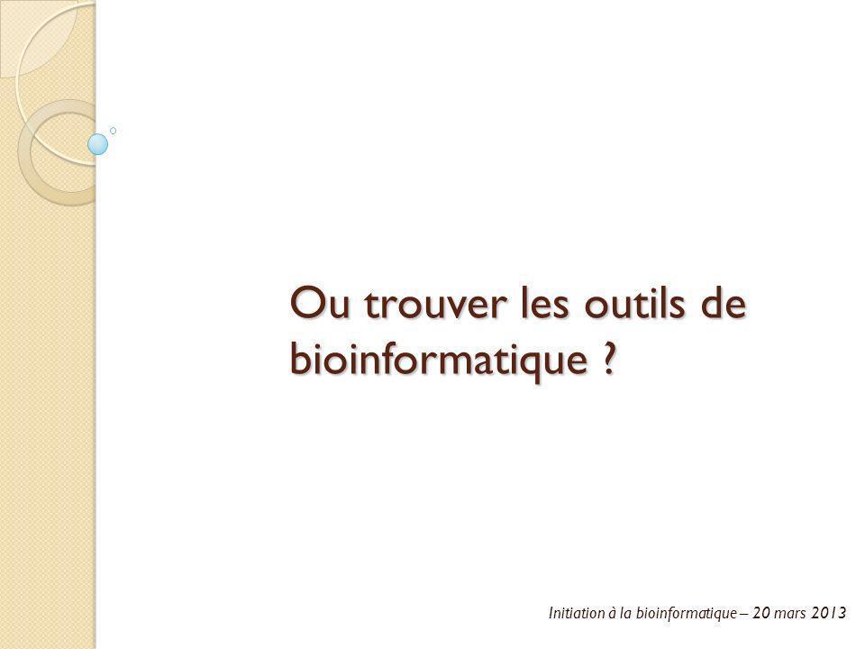 Initiation à la bioinformatique – 20 mars 2013 Ou trouver les outils de bioinformatique ?