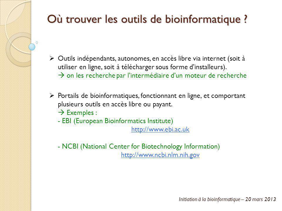 Initiation à la bioinformatique – 20 mars 2013 Où trouver les outils de bioinformatique ? Outils indépendants, autonomes, en accès libre via internet