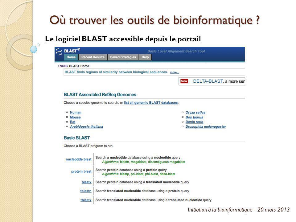 Initiation à la bioinformatique – 20 mars 2013 Où trouver les outils de bioinformatique ? Le logiciel BLAST accessible depuis le portail