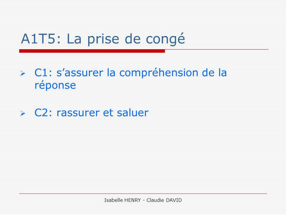 A1T5: La prise de congé C1: sassurer la compréhension de la réponse C2: rassurer et saluer Isabelle HENRY - Claudie DAVID