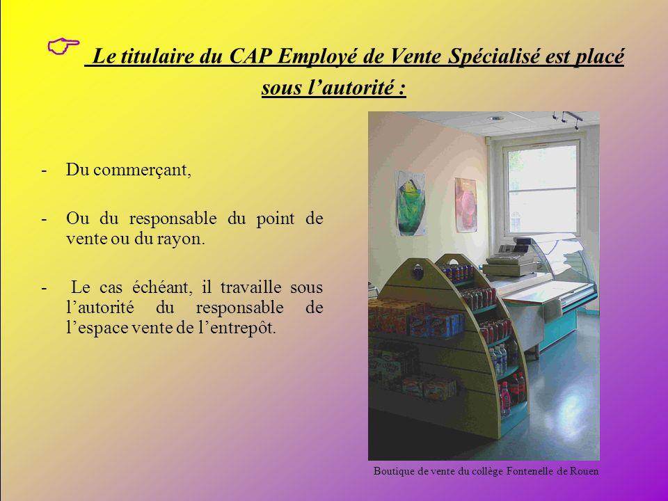 5 Le titulaire du CAP Employé de Vente Spécialisé est placé sous lautorité : -Du commerçant, -Ou du responsable du point de vente ou du rayon. - Le ca