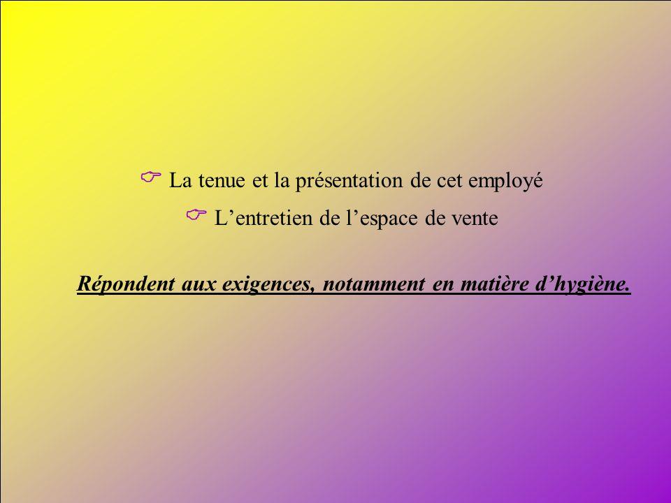 7 La tenue et la présentation de cet employé Lentretien de lespace de vente Répondent aux exigences, notamment en matière dhygiène.