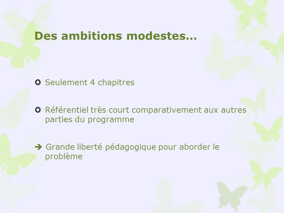 Des ambitions modestes… Seulement 4 chapitres Référentiel très court comparativement aux autres parties du programme Grande liberté pédagogique pour a