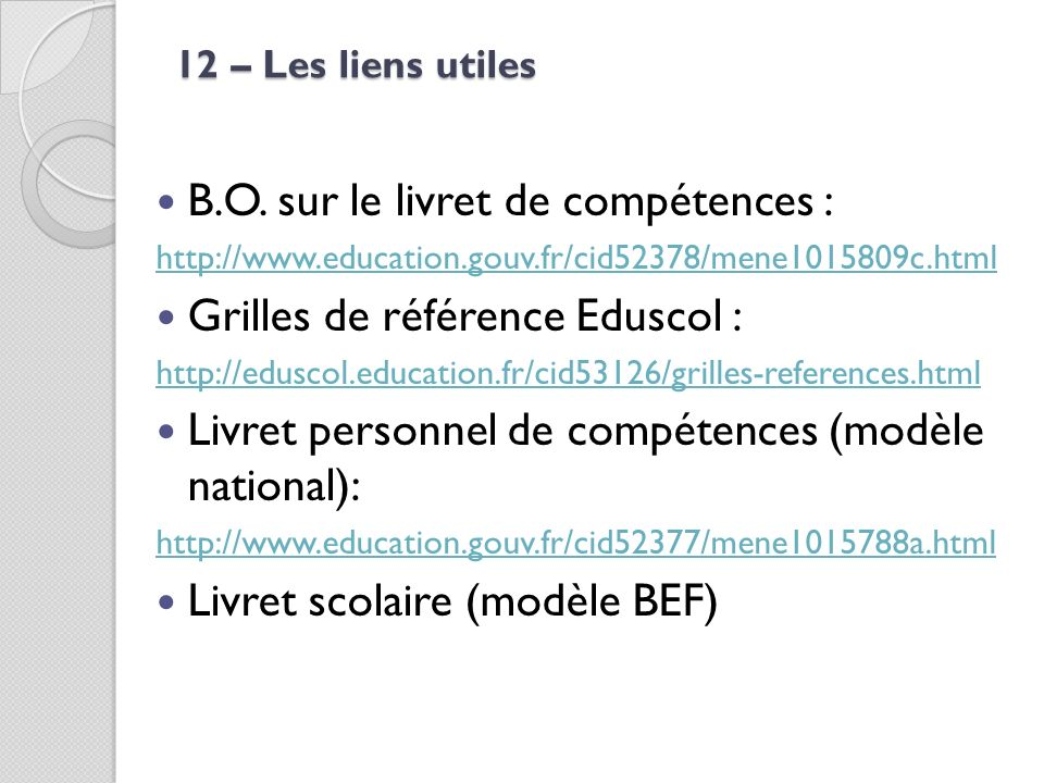 12 – Les liens utiles B.O. sur le livret de compétences : http://www.education.gouv.fr/cid52378/mene1015809c.html Grilles de référence Eduscol : http: