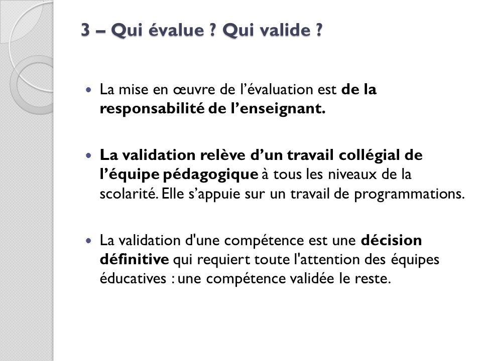 3 – Qui évalue ? Qui valide ? La mise en œuvre de lévaluation est de la responsabilité de lenseignant. La validation relève dun travail collégial de l