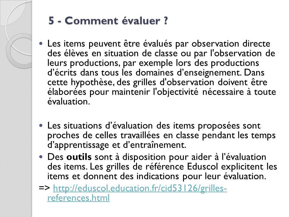 5 - Comment évaluer ? Les items peuvent être évalués par observation directe des élèves en situation de classe ou par l'observation de leurs productio