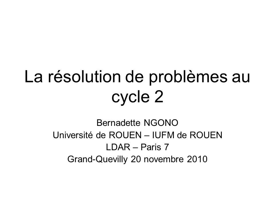 La résolution de problèmes au cycle 2 Bernadette NGONO Université de ROUEN – IUFM de ROUEN LDAR – Paris 7 Grand-Quevilly 20 novembre 2010