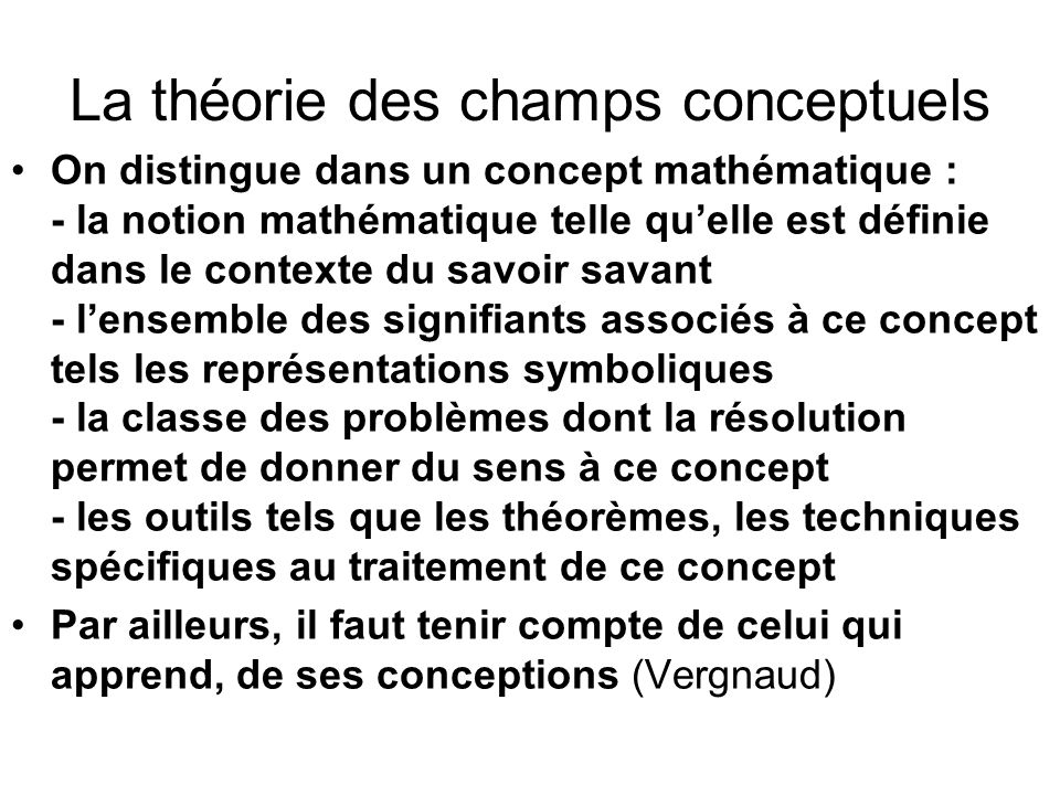 La théorie des champs conceptuels On distingue dans un concept mathématique : - la notion mathématique telle quelle est définie dans le contexte du sa
