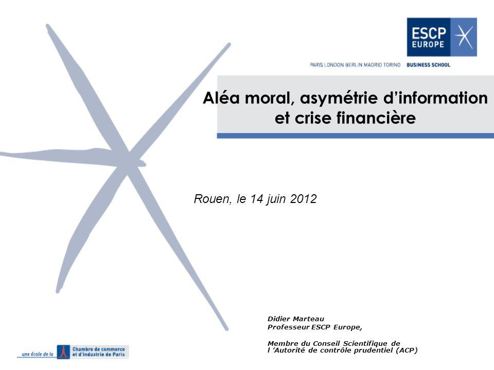 Didier Marteau Professeur ESCP Europe, Membre du Conseil Scientifique de l Autorité de contrôle prudentiel (ACP) Aléa moral, asymétrie dinformation et