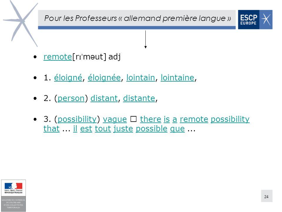 24 Pour les Professeurs « allemand première langue » remote[r ɪˈ m ə ut] adjremote 1. éloigné, éloignée, lointain, lointaine,éloignééloignéelointainlo