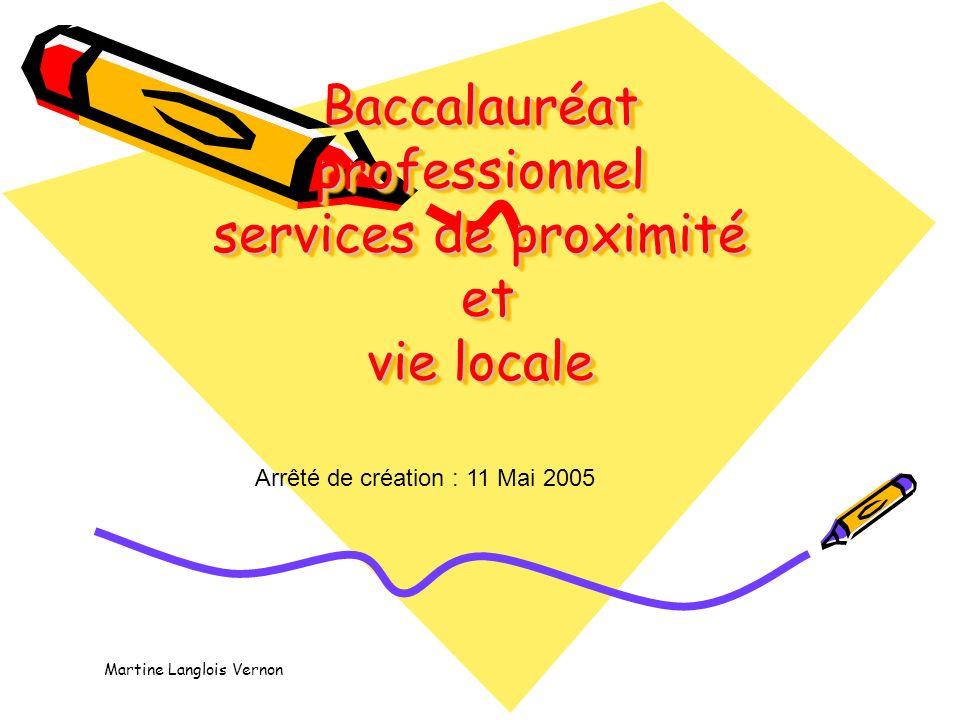 Baccalauréat professionnel services de proximité et vie locale Arrêté de création : 11 Mai 2005 Martine Langlois Vernon