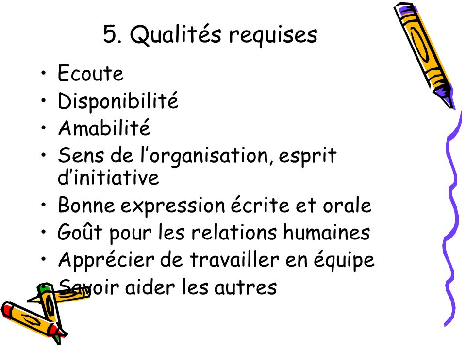 5. Qualités requises Ecoute Disponibilité Amabilité Sens de lorganisation, esprit dinitiative Bonne expression écrite et orale Goût pour les relations