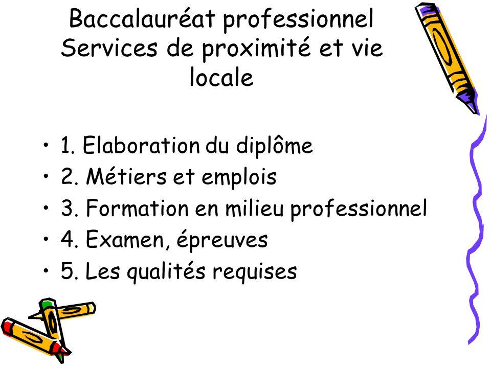 Baccalauréat professionnel Services de proximité et vie locale 1. Elaboration du diplôme 2. Métiers et emplois 3. Formation en milieu professionnel 4.