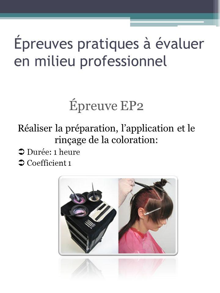 Épreuves pratiques à évaluer en milieu professionnel Épreuve EP2 Réaliser la préparation, lapplication et le rinçage de la coloration: Durée: 1 heure