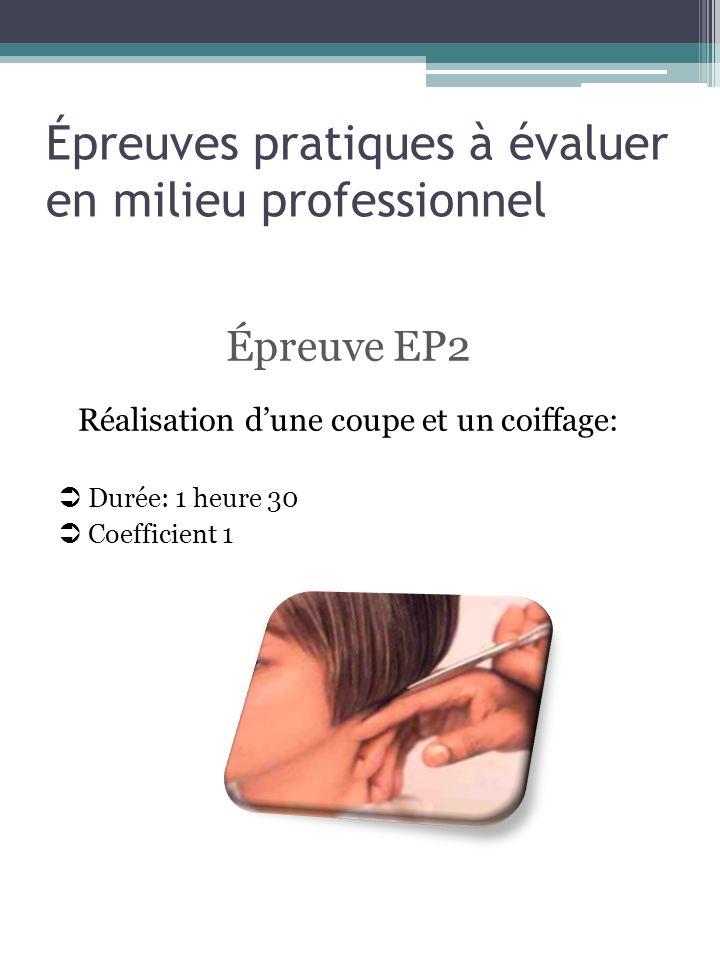 Épreuves pratiques à évaluer en milieu professionnel Épreuve EP2 Réalisation dune coupe et un coiffage: Durée: 1 heure 30 Coefficient 1