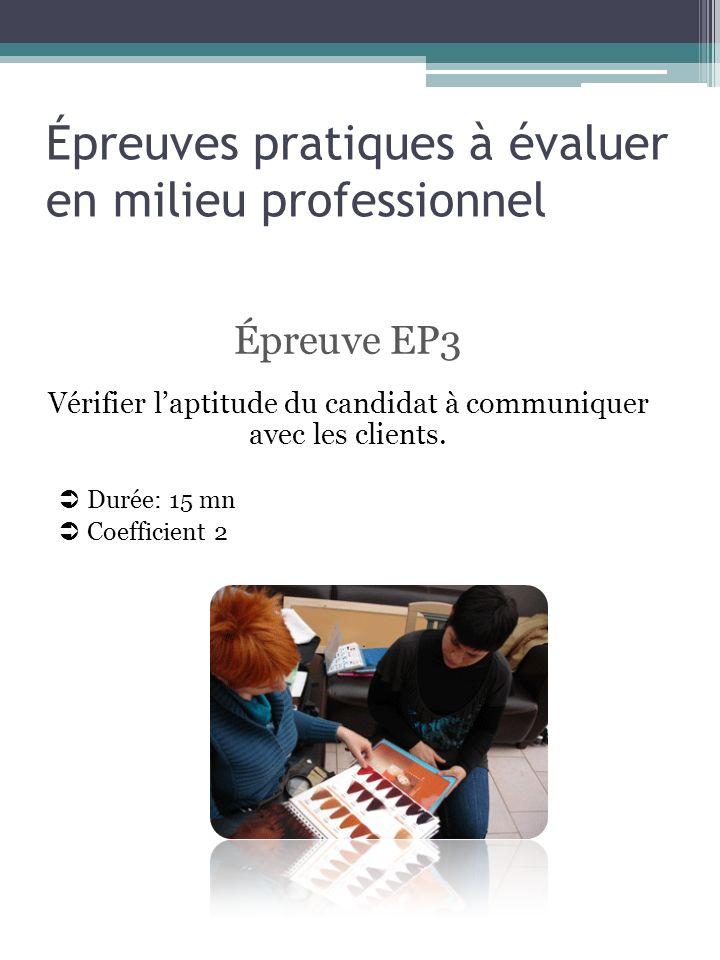 Épreuves pratiques à évaluer en milieu professionnel Épreuve EP3 Vérifier laptitude du candidat à communiquer avec les clients. Durée: 15 mn Coefficie