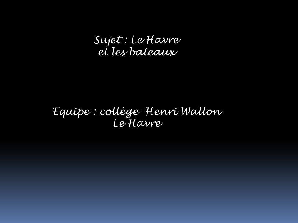 Sujet : Le Havre et les bateaux Equipe : collège Henri Wallon Le Havre