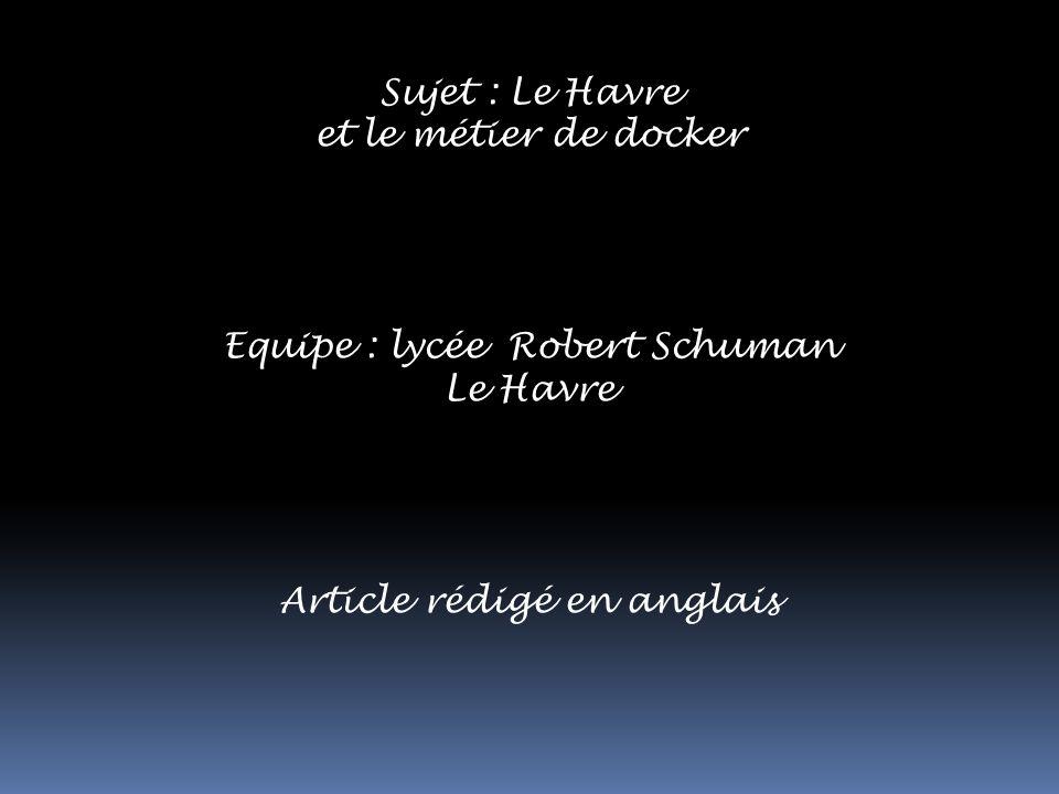 Sujet : Le Havre et le métier de docker Equipe : lycée Robert Schuman Le Havre Article rédigé en anglais