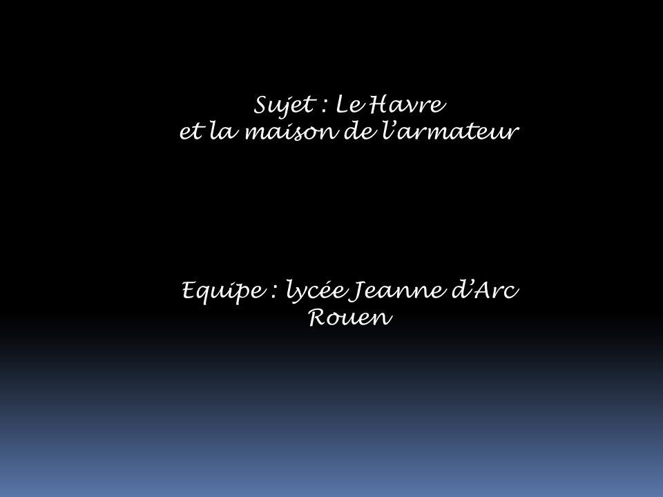 Sujet : Le Havre et la maison de larmateur Equipe : lycée Jeanne dArc Rouen