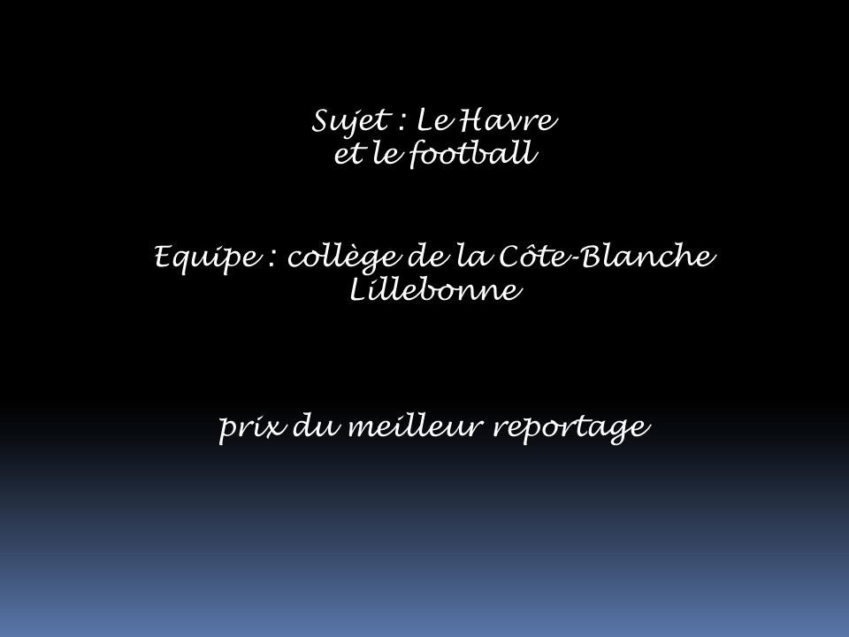Sujet : Le Havre et le football Equipe : collège de la Côte-Blanche Lillebonne prix du meilleur reportage