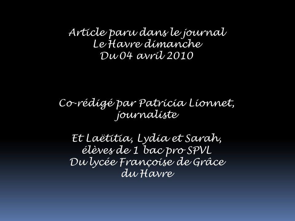 Article paru dans le journal Le Havre dimanche Du 04 avril 2010 Co-rédigé par Patricia Lionnet, journaliste Et Laëtitia, Lydia et Sarah, élèves de 1 bac pro SPVL Du lycée Françoise de Grâce du Havre