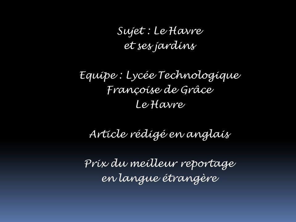 Sujet : Le Havre et ses jardins Equipe : Lycée Technologique Françoise de Grâce Le Havre Article rédigé en anglais Prix du meilleur reportage en langue étrangère